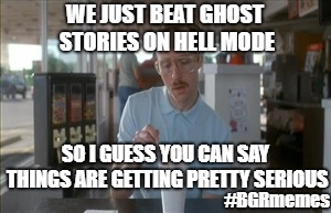 So I Guess You Can Say Things Are Getting Pretty Serious | WE JUST BEAT GHOST STORIES ON HELL MODE SO I GUESS YOU CAN SAY THINGS ARE GETTING PRETTY SERIOUS #BGRmemes | image tagged in memes,so i guess you can say things are getting pretty serious | made w/ Imgflip meme maker