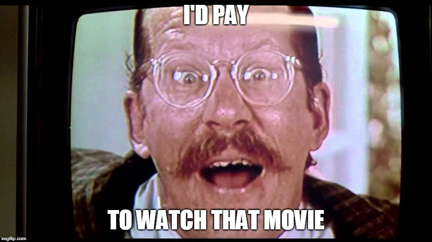 I'd buy THAT for a dollar! | I'D PAY TO WATCH THAT MOVIE | image tagged in i'd buy that for a dollar | made w/ Imgflip meme maker
