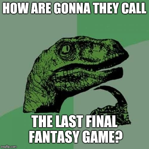 """Final-final fantasy?"", ""last final fantasy?"", ""Final fantasy for real, trust me?"" 