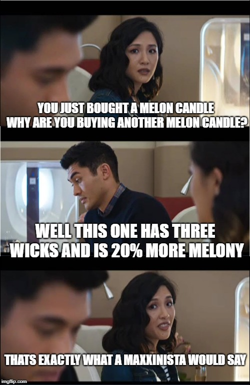 My wife's poor justification for overspending at TJ Maxx | YOU JUST BOUGHT A MELON CANDLE WHY ARE YOU BUYING ANOTHER MELON CANDLE? WELL THIS ONE HAS THREE WICKS AND IS 20% MORE MELONY THATS EXACTLY W | image tagged in that's exactly what x would say,wife,denial,candles,funny,funny memes | made w/ Imgflip meme maker