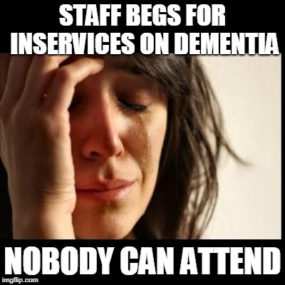 Sad girl meme | STAFF BEGS FOR INSERVICES ON DEMENTIA NOBODY CAN ATTEND | image tagged in sad girl meme | made w/ Imgflip meme maker