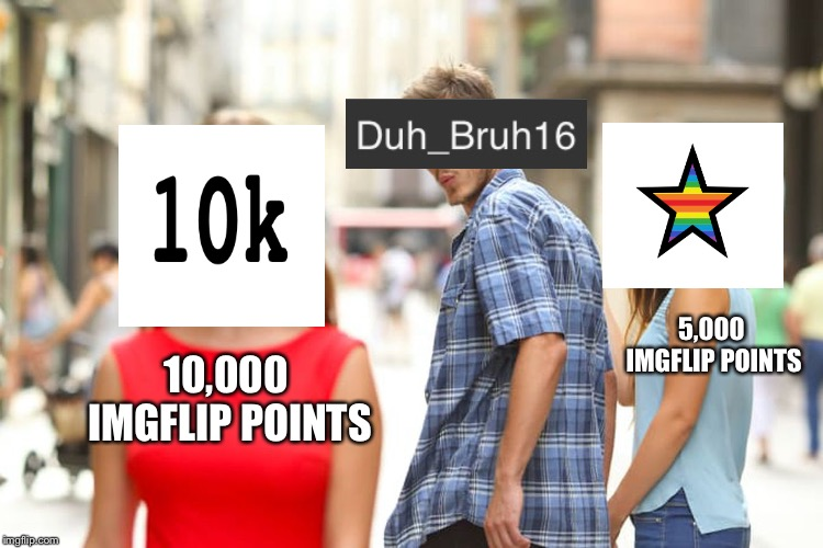 I Finally Hit the Big 10k! | 10,000 IMGFLIP POINTS 5,000 IMGFLIP POINTS | image tagged in memes,distracted boyfriend,imgflip points,10k,100k points | made w/ Imgflip meme maker