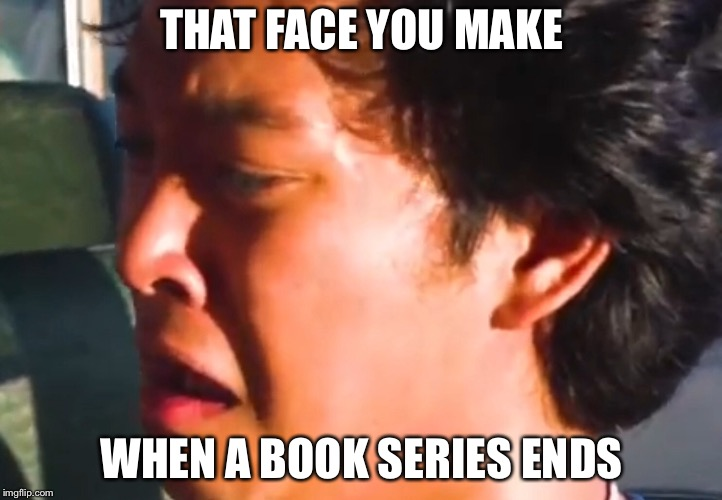Series end sadly | THAT FACE YOU MAKE WHEN A BOOK SERIES ENDS | image tagged in books | made w/ Imgflip meme maker