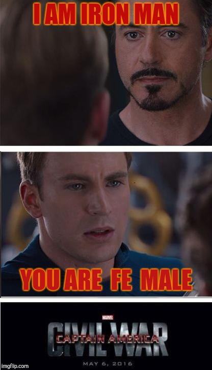 Scientifically speaking | I AM IRON MAN YOU ARE  FE  MALE | image tagged in memes,marvel civil war 2 | made w/ Imgflip meme maker