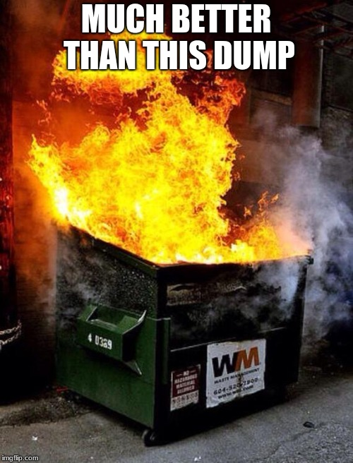 Dumpster Fire | MUCH BETTER THAN THIS DUMP | image tagged in dumpster fire | made w/ Imgflip meme maker