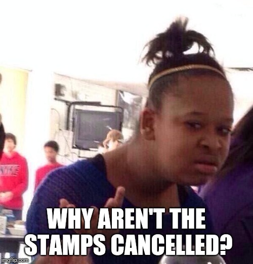 Black Girl Wat Meme | WHY AREN'T THE STAMPS CANCELLED? | image tagged in memes,black girl wat | made w/ Imgflip meme maker