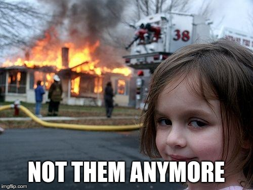 Disaster Girl Meme | NOT THEM ANYMORE | image tagged in memes,disaster girl | made w/ Imgflip meme maker