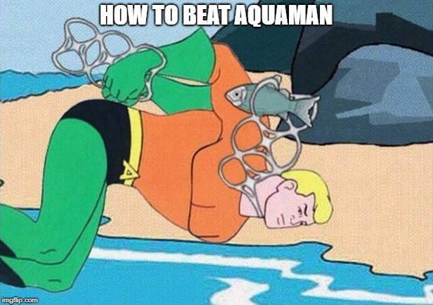 Aquaman | HOW TO BEAT AQUAMAN | image tagged in aquaman,trap | made w/ Imgflip meme maker