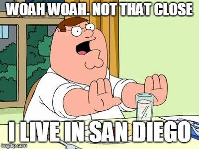 Peter Griffin WOAH | WOAH WOAH. NOT THAT CLOSE I LIVE IN SAN DIEGO | image tagged in peter griffin woah | made w/ Imgflip meme maker
