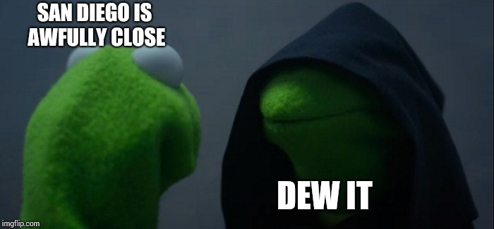 Evil Kermit Meme | SAN DIEGO IS AWFULLY CLOSE DEW IT | image tagged in memes,evil kermit | made w/ Imgflip meme maker