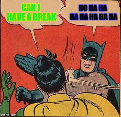Batman Slapping Robin Meme | CAN I HAVE A BREAK NO HA HA HA HA HA HA HA | image tagged in memes,batman slapping robin | made w/ Imgflip meme maker