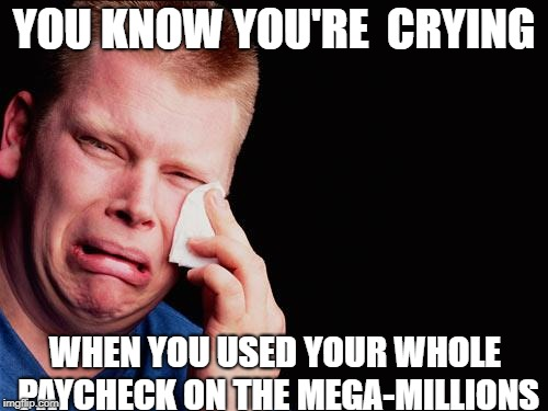 tissue crying man |  YOU KNOW YOU'RE  CRYING; WHEN YOU USED YOUR WHOLE PAYCHECK ON THE MEGA-MILLIONS | image tagged in tissue crying man | made w/ Imgflip meme maker