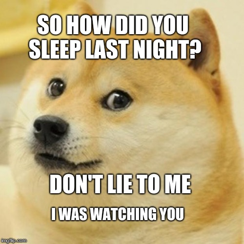 Doge Meme |  SO HOW DID YOU SLEEP LAST NIGHT? DON'T LIE TO ME; I WAS WATCHING YOU | image tagged in memes,doge | made w/ Imgflip meme maker