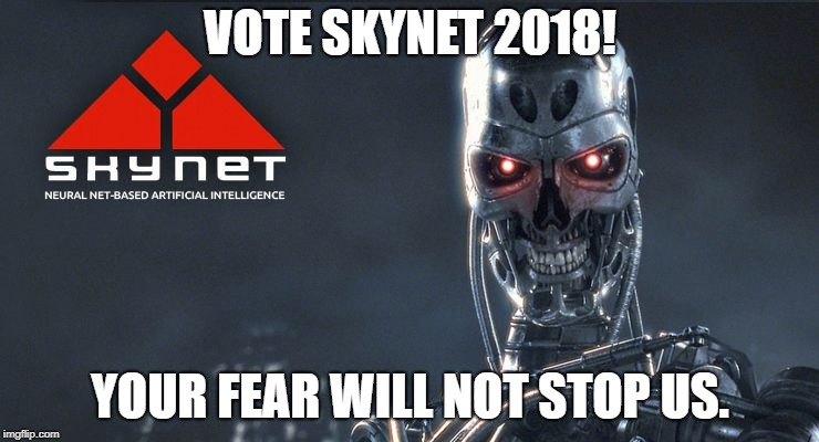 Skynet | VOTE SKYNET 2018! YOUR FEAR WILL NOT STOP US. | image tagged in skynet | made w/ Imgflip meme maker