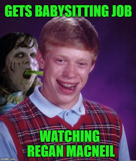 The Bad Luxorcist | GETS BABYSITTING JOB WATCHING REGAN MACNEIL | image tagged in funny memes,happy halloween,the exorcist,bad luck brian,linda blair | made w/ Imgflip meme maker