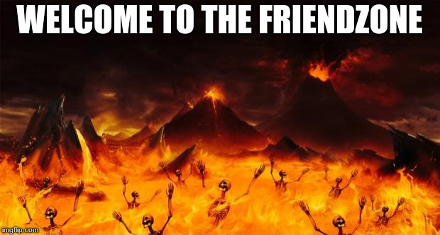 enjoy your stay  | WELCOME TO THE FRIENDZONE | image tagged in hell,friend zone | made w/ Imgflip meme maker