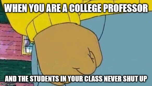 The harsh realities of being a college professor |  WHEN YOU ARE A COLLEGE PROFESSOR; AND THE STUDENTS IN YOUR CLASS NEVER SHUT UP | image tagged in memes,arthur fist,college humor,college life | made w/ Imgflip meme maker