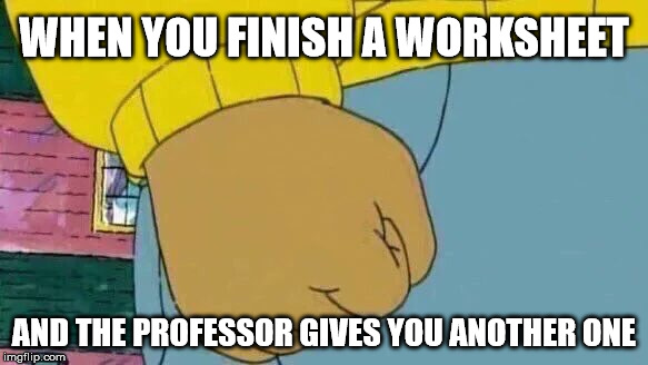 The harsh realities of being a college student |  WHEN YOU FINISH A WORKSHEET; AND THE PROFESSOR GIVES YOU ANOTHER ONE | image tagged in memes,arthur fist,college humor,student life | made w/ Imgflip meme maker