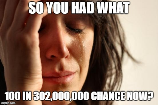 First World Problems Meme | SO YOU HAD WHAT 100 IN 302,000,000 CHANCE NOW? | image tagged in memes,first world problems | made w/ Imgflip meme maker