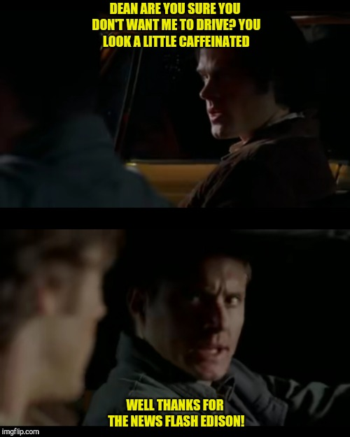 Dream a little dream of me, meme. | DEAN ARE YOU SURE YOU DON'T WANT ME TO DRIVE?YOU LOOK A LITTLE CAFFEINATED WELL THANKS FOR THE NEWS FLASH EDISON! | image tagged in supernatural,supernatural dean winchester,baby | made w/ Imgflip meme maker
