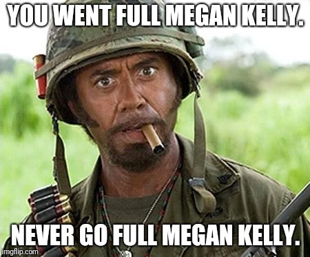 Robert Downey Jr Tropic Thunder | YOU WENT FULL MEGAN KELLY. NEVER GO FULL MEGAN KELLY. | image tagged in robert downey jr tropic thunder | made w/ Imgflip meme maker