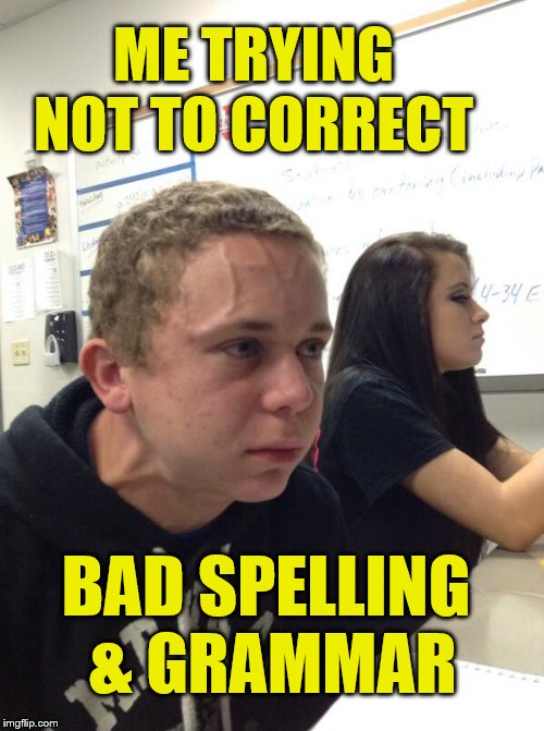 Mad Student | ME TRYING NOT TO CORRECT BAD SPELLING & GRAMMAR | image tagged in mad student | made w/ Imgflip meme maker