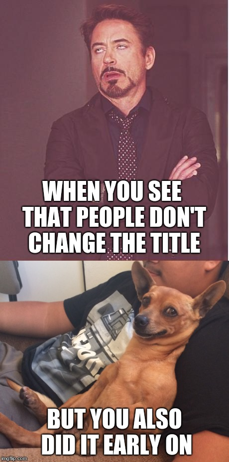 Face you make Robert Downey Jr. | WHEN YOU SEE THAT PEOPLE DON'T CHANGE THE TITLE BUT YOU ALSO DID IT EARLY ON | image tagged in memes,face you make robert downey jr,hypocrite,max the sarcastic dog | made w/ Imgflip meme maker