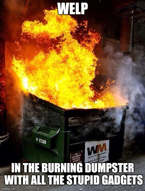 Dumpster Fire | WELP IN THE BURNING DUMPSTER WITH ALL THE STUPID GADGETS | image tagged in dumpster fire | made w/ Imgflip meme maker