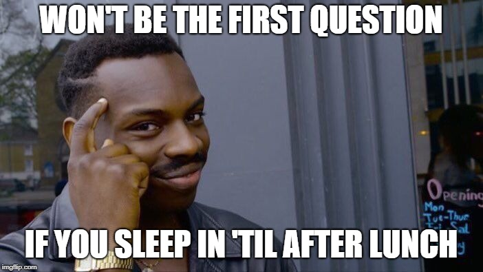 Roll Safe Think About It Meme | WON'T BE THE FIRST QUESTION IF YOU SLEEP IN 'TIL AFTER LUNCH | image tagged in memes,roll safe think about it | made w/ Imgflip meme maker