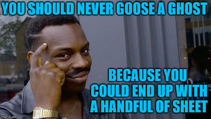 Roll Safe Think About It | YOU SHOULD NEVER GOOSE A GHOST BECAUSE YOU COULD END UP WITH A HANDFUL OF SHEET | image tagged in memes,roll safe think about it,ghost,goose | made w/ Imgflip meme maker