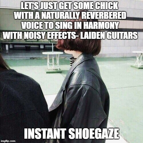 Shoegaze logic | LET'S JUST GET SOME CHICK WITH A NATURALLY REVERBERED VOICE TO SING IN HARMONY WITH NOISY EFFECTS- LAIDEN GUITARS INSTANT SHOEGAZE | image tagged in shoegaze meme,shoegaze memes,shoegaze vocals,shoegaze style,shoegaze girl,shoegazer | made w/ Imgflip meme maker