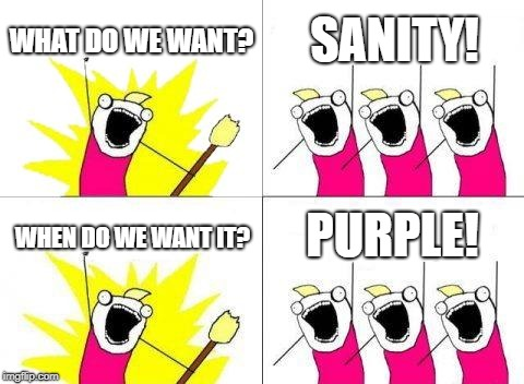 What Do We Want | WHAT DO WE WANT? SANITY! WHEN DO WE WANT IT? PURPLE! | image tagged in memes,what do we want | made w/ Imgflip meme maker