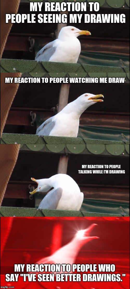 "Inhaling Seagull |  MY REACTION TO PEOPLE SEEING MY DRAWING; MY REACTION TO PEOPLE WATCHING ME DRAW; MY REACTION TO PEOPLE TALKING WHILE I'M DRAWING; MY REACTION TO PEOPLE WHO SAY ""I'VE SEEN BETTER DRAWINGS."" 