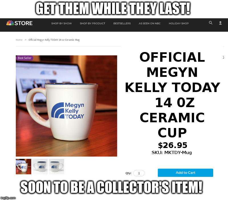 Megyn Kelly Coffee Cups |  GET THEM WHILE THEY LAST! SOON TO BE A COLLECTOR'S ITEM! | image tagged in megyn kelly,nbc,an item soon to be deleted,like megyn | made w/ Imgflip meme maker