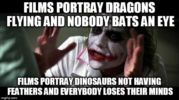 No one BATS an eye | FILMS PORTRAY DRAGONS FLYING AND NOBODY BATS AN EYE FILMS PORTRAY DINOSAURS NOT HAVING FEATHERS AND EVERYBODY LOSES THEIR MINDS | image tagged in no one bats an eye,dinosaur,dragon,dragons,dinosaurs,every one loses their minds | made w/ Imgflip meme maker