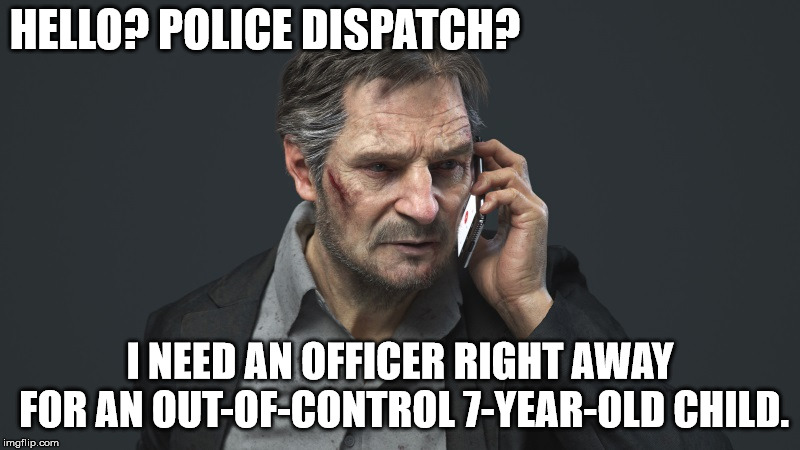 Help! | HELLO? POLICE DISPATCH? I NEED AN OFFICER RIGHT AWAY FOR AN OUT-OF-CONTROL 7-YEAR-OLD CHILD. | image tagged in liam neeson,help,police,dispatch,officer,child | made w/ Imgflip meme maker