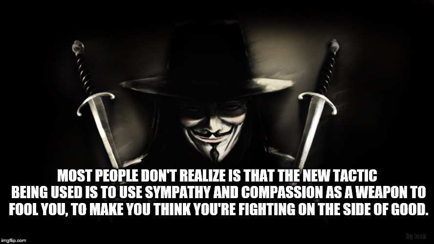 Don't Be Fooled By Social Justice |  MOST PEOPLE DON'T REALIZE IS THAT THE NEW TACTIC BEING USED IS TO USE SYMPATHY AND COMPASSION AS A WEAPON TO FOOL YOU, TO MAKE YOU THINK YOU'RE FIGHTING ON THE SIDE OF GOOD. | image tagged in v for vendetta,social justice,social justice warriors,mind control,manipulation,media | made w/ Imgflip meme maker