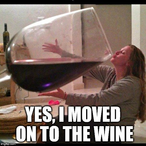 Wine drinker | YES, I MOVED ON TO THE WINE | image tagged in wine drinker,drunk,drinking | made w/ Imgflip meme maker