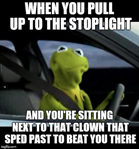 What's the rush? | WHEN YOU PULL UP TO THE STOPLIGHT AND YOU'RE SITTING NEXT TO THAT CLOWN THAT SPED PAST TO BEAT YOU THERE | image tagged in kermit driving,stupid drivers,memes,funny memes | made w/ Imgflip meme maker