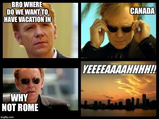 CSI | BRO WHERE DO WE WANT TO HAVE VACATION IN CANADA WHY NOT ROME | image tagged in csi,canada,italy,rome | made w/ Imgflip meme maker