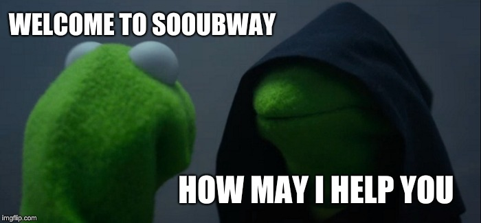 Evil Kermit Meme | WELCOME TO SOOUBWAY HOW MAY I HELP YOU | image tagged in memes,evil kermit | made w/ Imgflip meme maker
