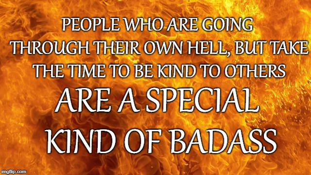 BadAss | PEOPLE WHO ARE GOING THROUGH THEIR OWN HELL, BUT TAKE THE TIME TO BE KIND TO OTHERS ARE A SPECIAL KIND OF BADASS | image tagged in kindness,be kind,kind,hell | made w/ Imgflip meme maker