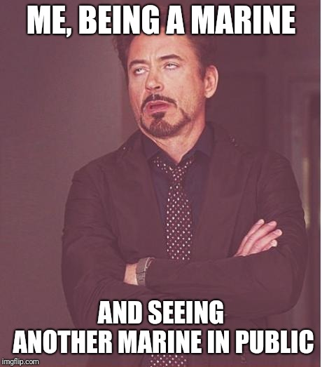 ME, BEING A MARINE AND SEEING ANOTHER MARINE IN PUBLIC | image tagged in memes,face you make robert downey jr | made w/ Imgflip meme maker