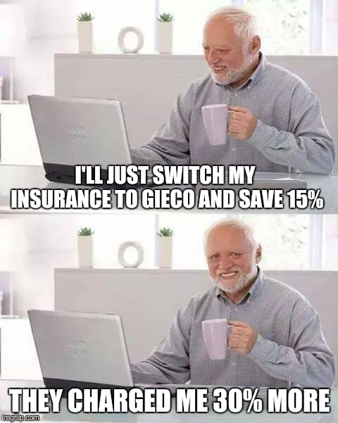 Hide the Pain Harold Meme | I'LL JUST SWITCH MY INSURANCE TO GIECO AND SAVE 15% THEY CHARGED ME 30% MORE | image tagged in memes,hide the pain harold | made w/ Imgflip meme maker