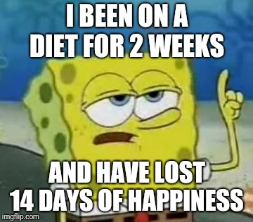 Ill Have You Know Spongebob Meme | I BEEN ON A DIET FOR 2 WEEKS AND HAVE LOST 14 DAYS OF HAPPINESS | image tagged in memes,ill have you know spongebob | made w/ Imgflip meme maker