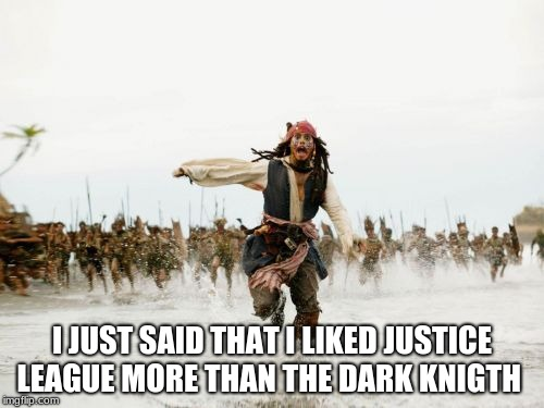 Jack Sparrow Being Chased | I JUST SAID THAT I LIKED JUSTICE LEAGUE MORE THAN THE DARK KNIGTH | image tagged in memes,jack sparrow being chased,batman,justice league,the dark knight | made w/ Imgflip meme maker