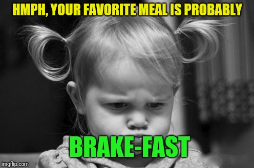 Pouty Baby | HMPH, YOUR FAVORITE MEAL IS PROBABLY BRAKE-FAST | image tagged in pouty baby | made w/ Imgflip meme maker