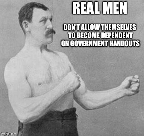 Overly Manly Man | REAL MEN DON'T ALLOW THEMSELVES TO BECOME DEPENDENT ON GOVERNMENT HANDOUTS | image tagged in overly manly man | made w/ Imgflip meme maker