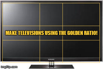 Vision is based on it. | MAKE TELEVISIONS USING THE GOLDEN RATIO! | image tagged in television,the golden rule,vision,eyesight,geometry,entertainment | made w/ Imgflip meme maker