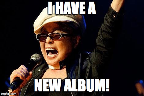 yoko ono | I HAVE A NEW ALBUM! | image tagged in yoko ono | made w/ Imgflip meme maker